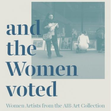 and the Women Voted |  Municipal Gallery  dlr LexIcon Dún Laoghaire, Co. Dublin | Saturday 7 April to Sunday 27 May 2018 | to