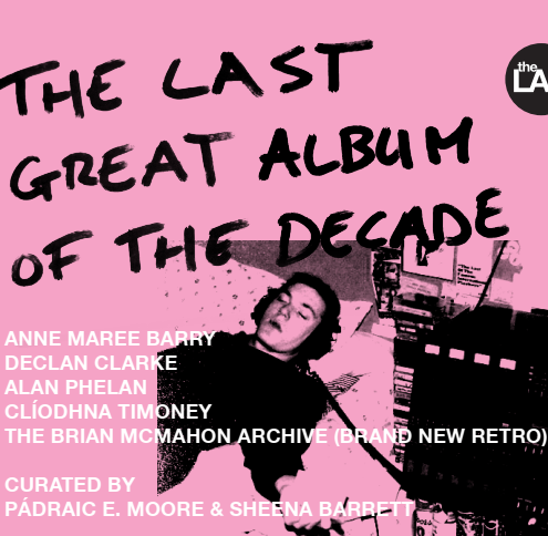 The Last Great Album of the Decade |  The LAB   Foley Street Dublin 1  | continuing to Sunday 12 May | to 2019-05-12