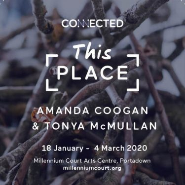 Amanda Coogan and Tonya McMullan: This Place |  Millennium Court Arts Centre  William Street, Portadown | Saturday 18 January to Wednesday 4 March 2020 | to
