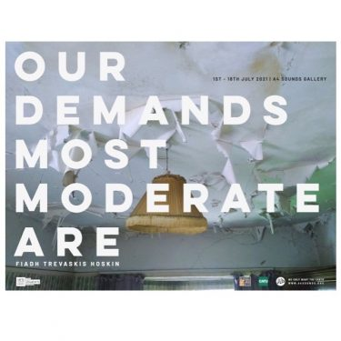 Fiadh Trevaskis Hoskin: Our Demands Most Moderate Are   A4 Sounds Gallery  St Joseph's Parade Off Upper Dorset Street Dublin 7   Thursday 1 July to Sunday 18 July 2021   to